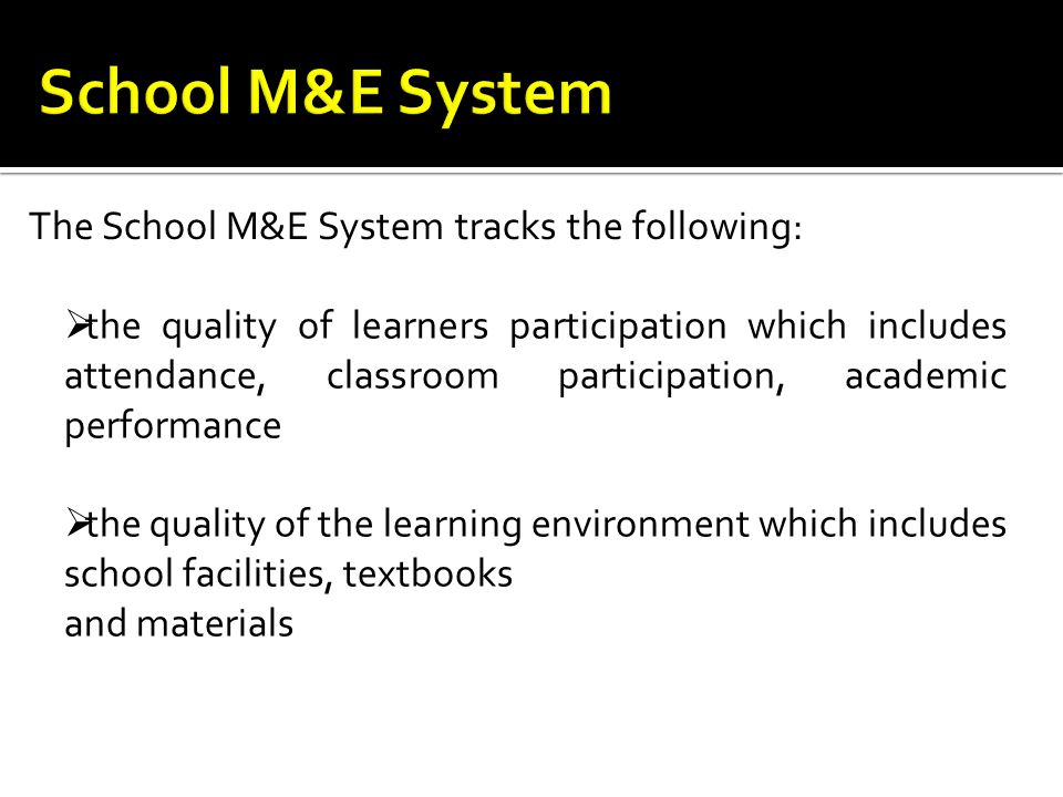 The School M&E System tracks the following:  the quality of learners participation which includes attendance, classroom participation, academic performance  the quality of the learning environment which includes school facilities, textbooks and materials