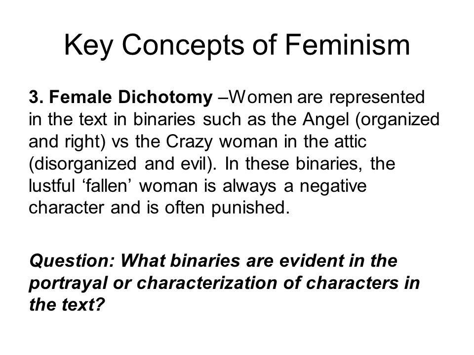 Key Concepts of Feminism 3. Female Dichotomy –Women are represented in the text in binaries such as the Angel (organized and right) vs the Crazy woman