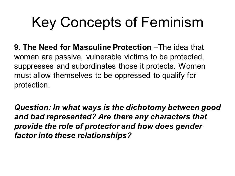 Key Concepts of Feminism 9. The Need for Masculine Protection –The idea that women are passive, vulnerable victims to be protected, suppresses and sub