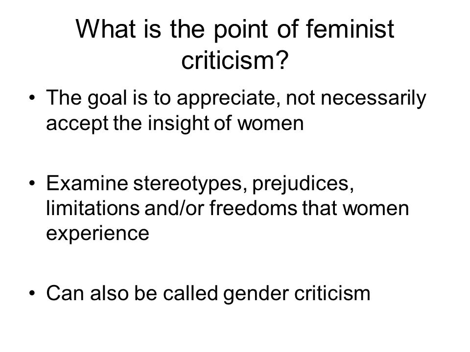 What is the point of feminist criticism? The goal is to appreciate, not necessarily accept the insight of women Examine stereotypes, prejudices, limit