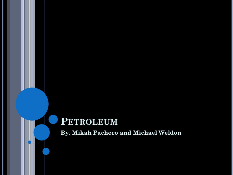 P ETROLEUM By. Mikah Pacheco and Michael Weldon