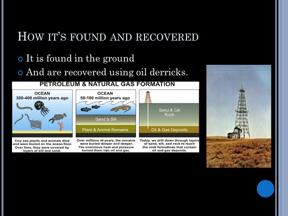 H OW IT ' S FOUND AND RECOVERED It is found in the ground And are recovered using oil derricks.