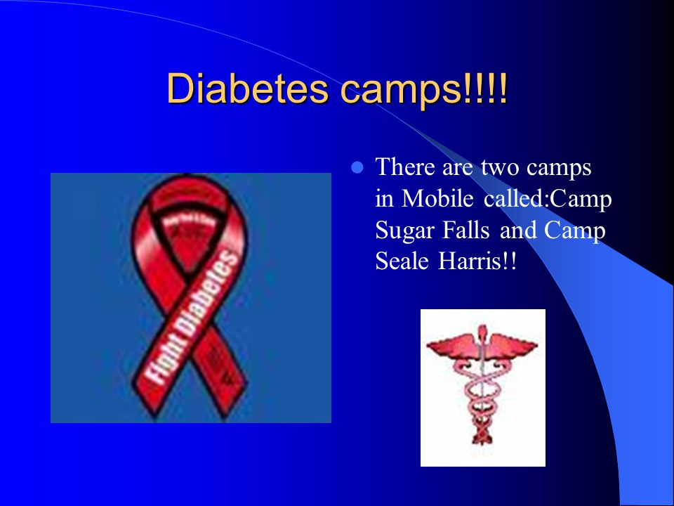 Diabetes camps!!!! There are two camps in Mobile called:Camp Sugar Falls and Camp Seale Harris!!