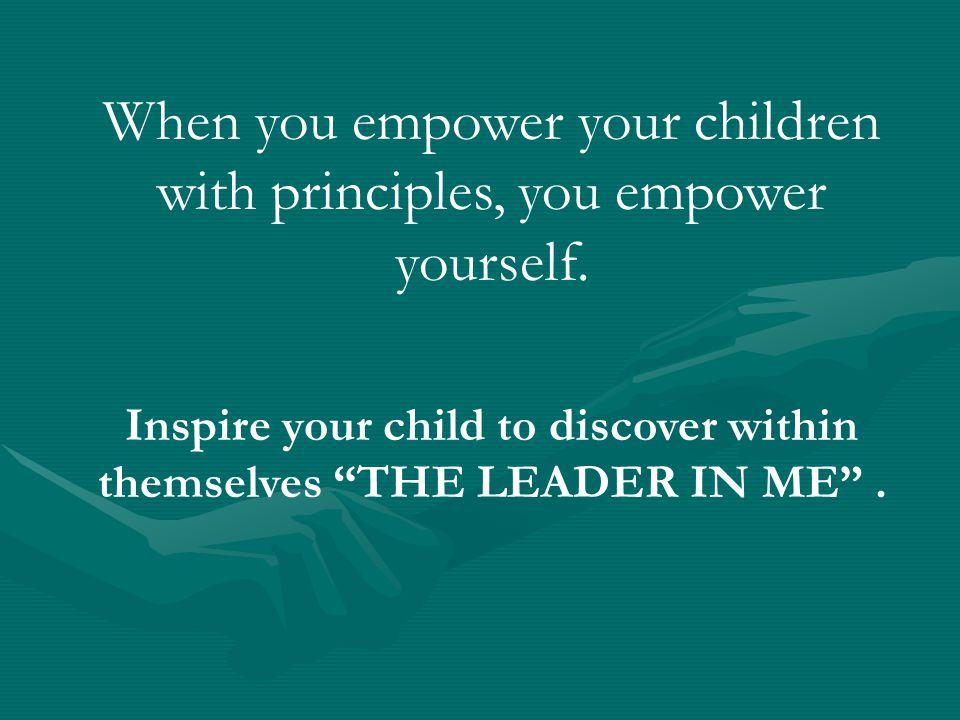 """When you empower your children with principles, you empower yourself. Inspire your child to discover within themselves """"THE LEADER IN ME""""."""