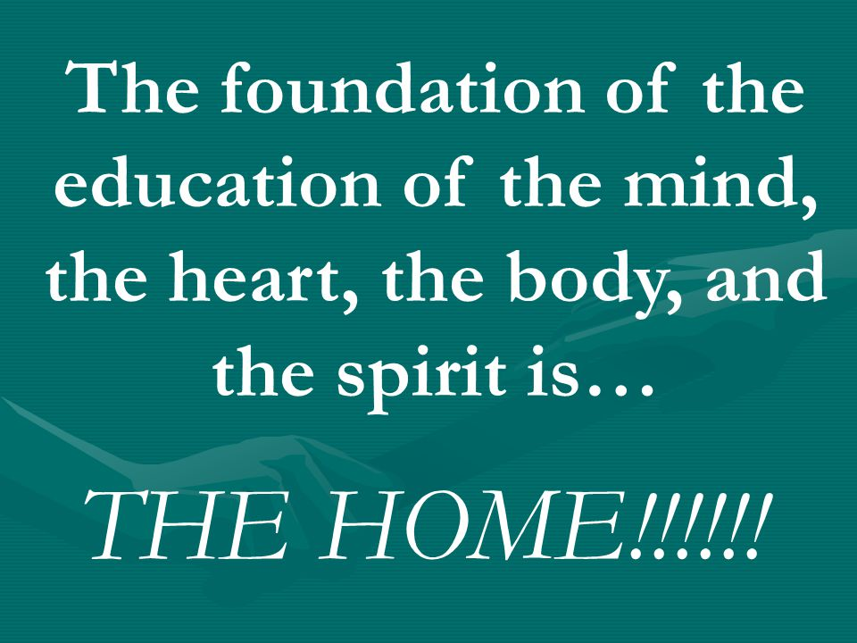 The foundation of the education of the mind, the heart, the body, and the spirit is… THE HOME!!!!!!
