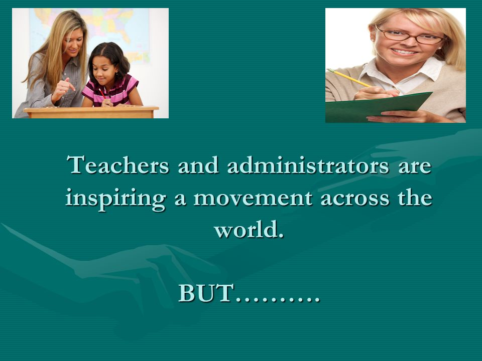 Teachers and administrators are inspiring a movement across the world. BUT……….