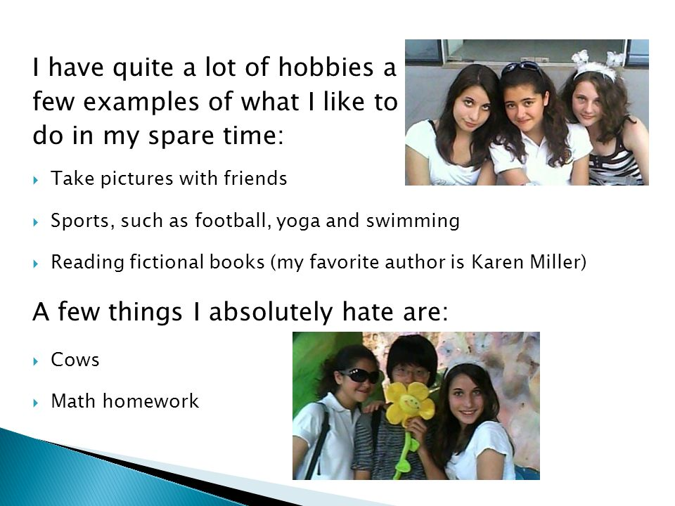 I have quite a lot of hobbies a few examples of what I like to do in my spare time:  Take pictures with friends  Sports, such as football, yoga and swimming  Reading fictional books (my favorite author is Karen Miller) A few things I absolutely hate are:  Cows  Math homework
