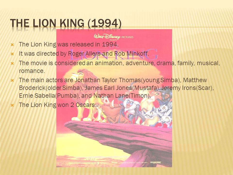  The Lion King was released in 1994.  It was directed by Roger Allers and Rob Minkoff.  The movie is considered an animation, adventure, drama, fam