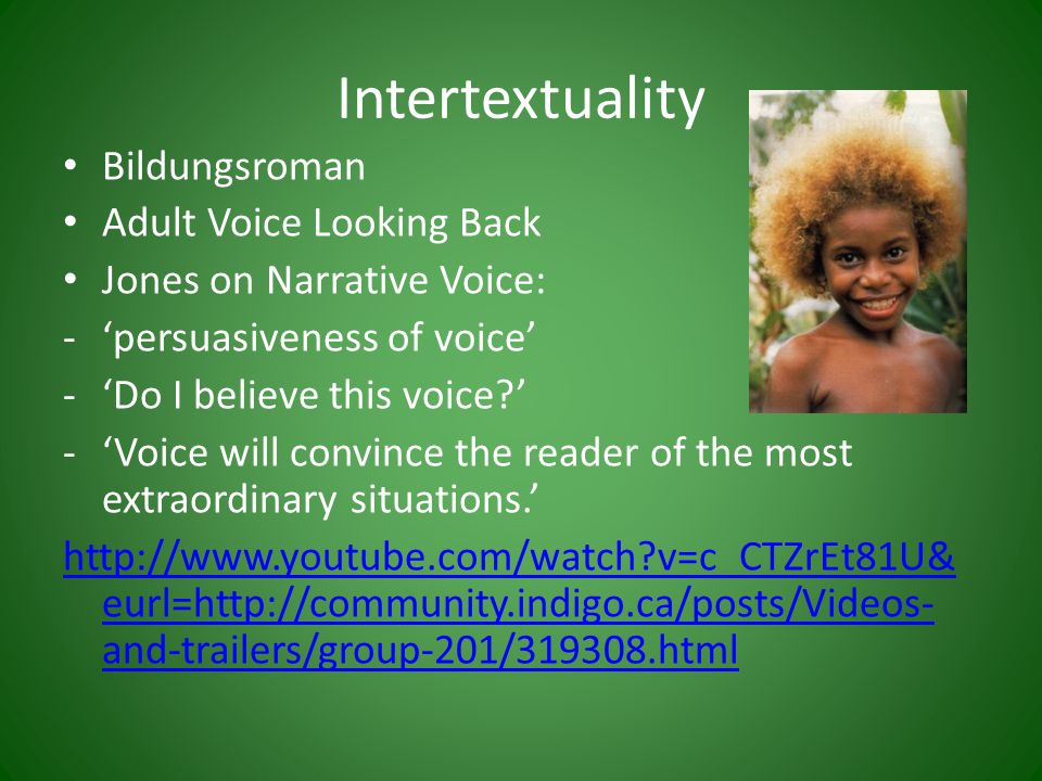 Intertextuality Bildungsroman Adult Voice Looking Back Jones on Narrative Voice: -'persuasiveness of voice' -'Do I believe this voice ' -'Voice will convince the reader of the most extraordinary situations.' http://www.youtube.com/watch v=c_CTZrEt81U& eurl=http://community.indigo.ca/posts/Videos- and-trailers/group-201/319308.html