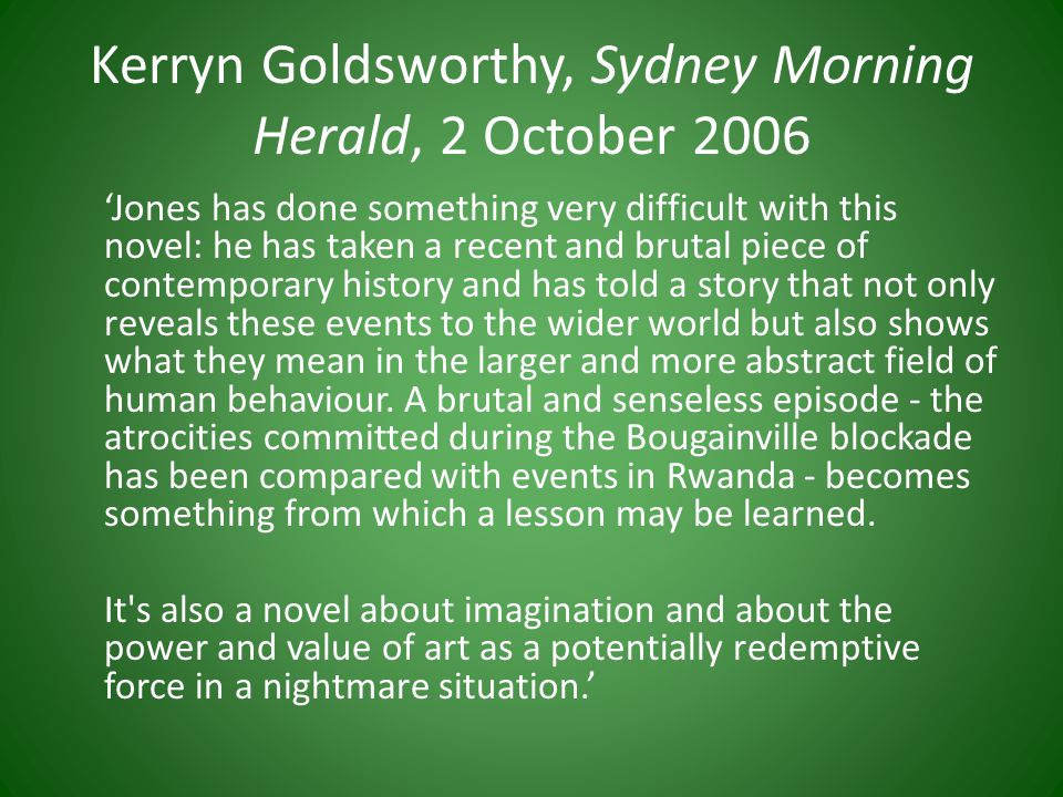 Kerryn Goldsworthy, Sydney Morning Herald, 2 October 2006 'Jones has done something very difficult with this novel: he has taken a recent and brutal piece of contemporary history and has told a story that not only reveals these events to the wider world but also shows what they mean in the larger and more abstract field of human behaviour.