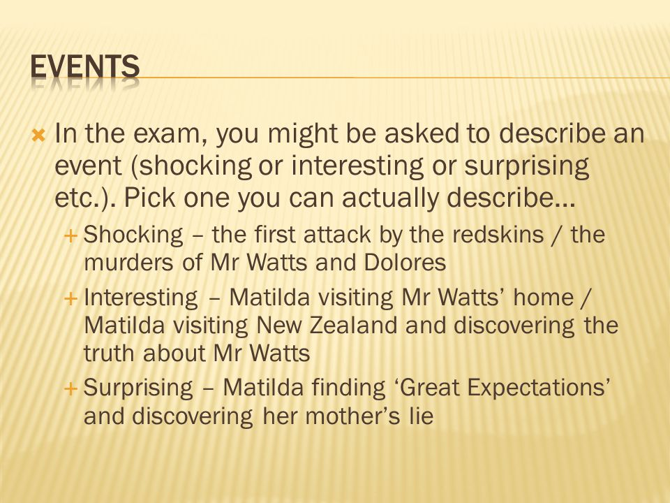  In the exam, you might be asked to describe an event (shocking or interesting or surprising etc.). Pick one you can actually describe…  Shocking –