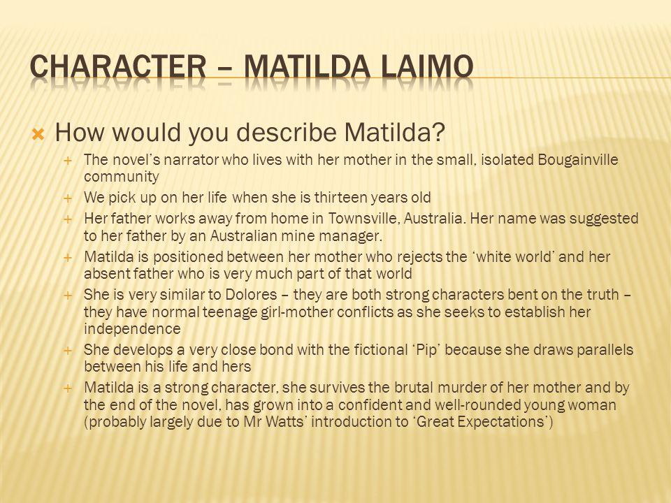  How would you describe Matilda?  The novel's narrator who lives with her mother in the small, isolated Bougainville community  We pick up on her l