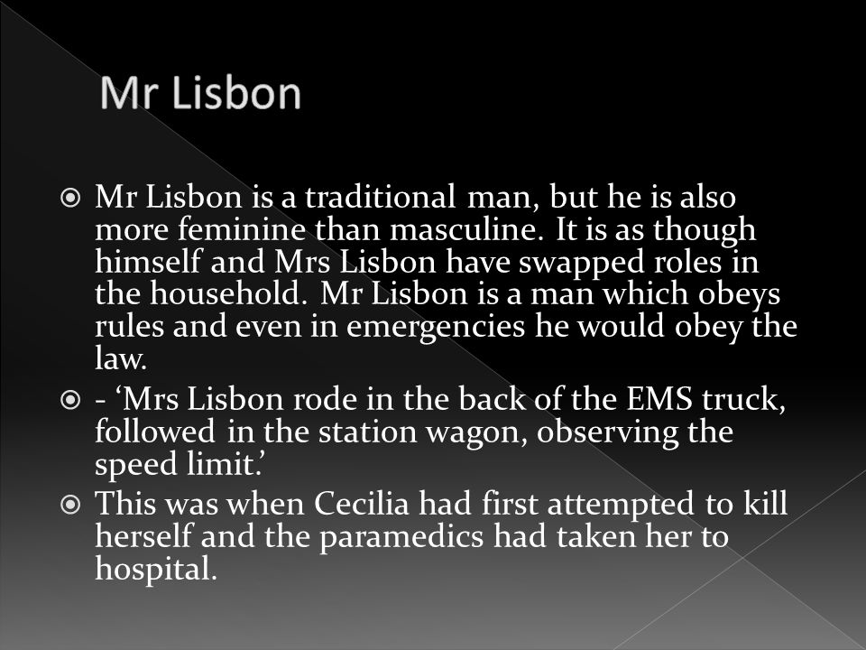  Mr Lisbon is a traditional man, but he is also more feminine than masculine. It is as though himself and Mrs Lisbon have swapped roles in the househ