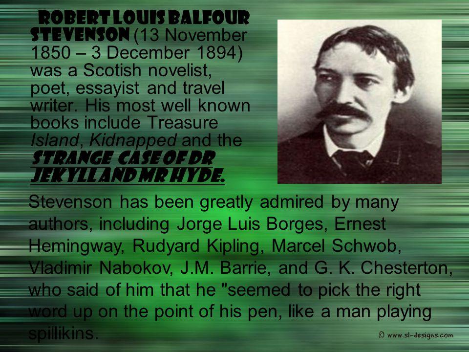 Robert Louis Balfour Stevenson (13 November 1850 – 3 December 1894) was a Scotish novelist, poet, essayist and travel writer. His most well known book