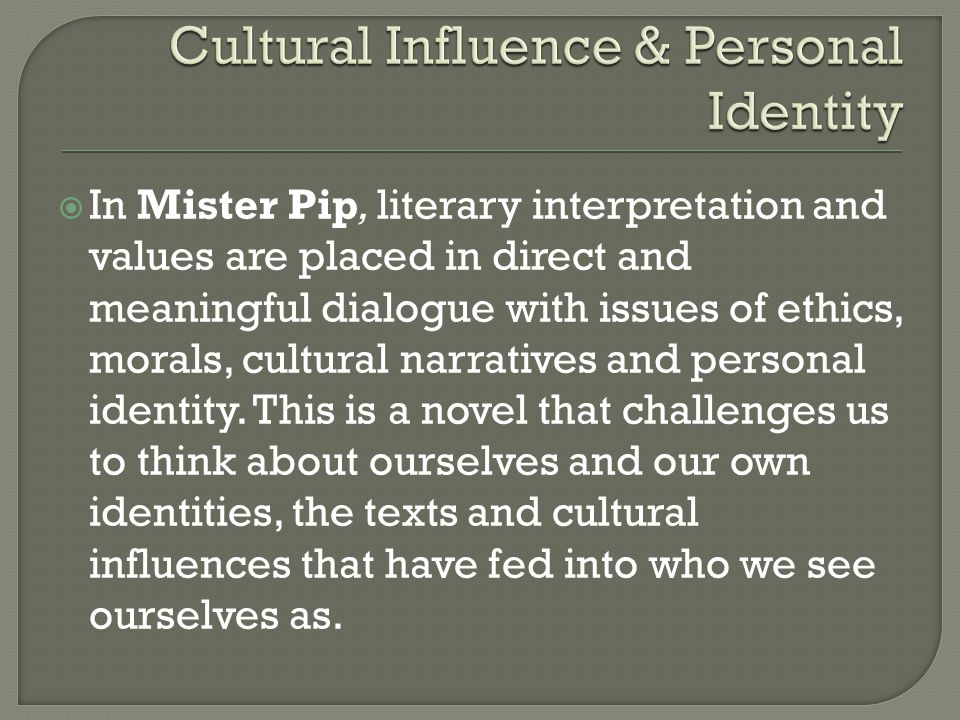  In Mister Pip, literary interpretation and values are placed in direct and meaningful dialogue with issues of ethics, morals, cultural narratives and personal identity.