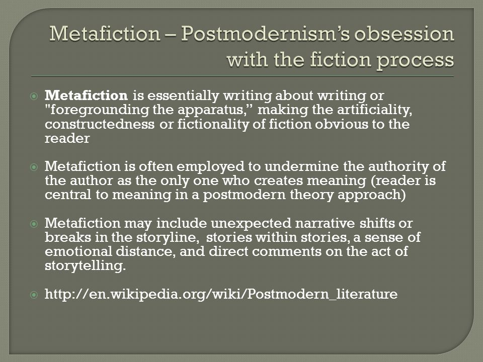  Metafiction is essentially writing about writing or foregrounding the apparatus, making the artificiality, constructedness or fictionality of fiction obvious to the reader  Metafiction is often employed to undermine the authority of the author as the only one who creates meaning (reader is central to meaning in a postmodern theory approach)  Metafiction may include unexpected narrative shifts or breaks in the storyline, stories within stories, a sense of emotional distance, and direct comments on the act of storytelling.