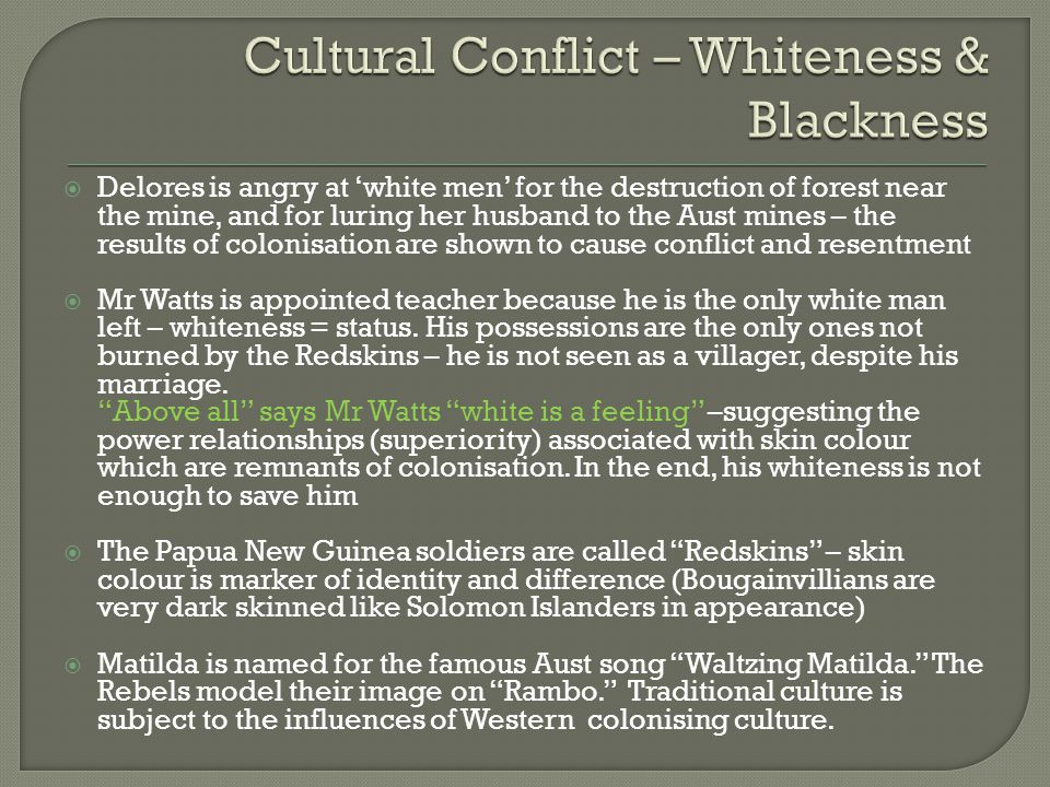  Delores is angry at 'white men' for the destruction of forest near the mine, and for luring her husband to the Aust mines – the results of colonisation are shown to cause conflict and resentment  Mr Watts is appointed teacher because he is the only white man left – whiteness = status.