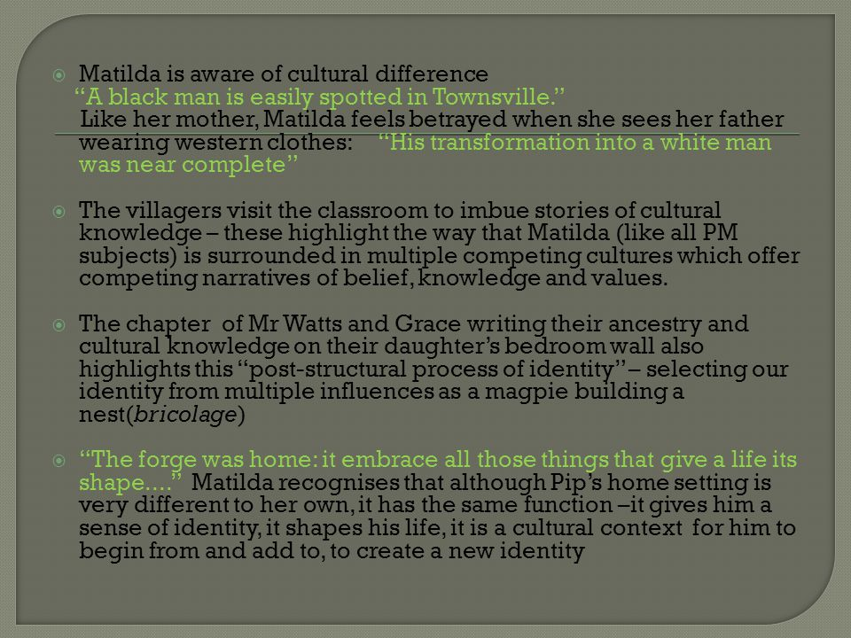  Matilda is aware of cultural difference A black man is easily spotted in Townsville. Like her mother, Matilda feels betrayed when she sees her father wearing western clothes: His transformation into a white man was near complete  The villagers visit the classroom to imbue stories of cultural knowledge – these highlight the way that Matilda (like all PM subjects) is surrounded in multiple competing cultures which offer competing narratives of belief, knowledge and values.