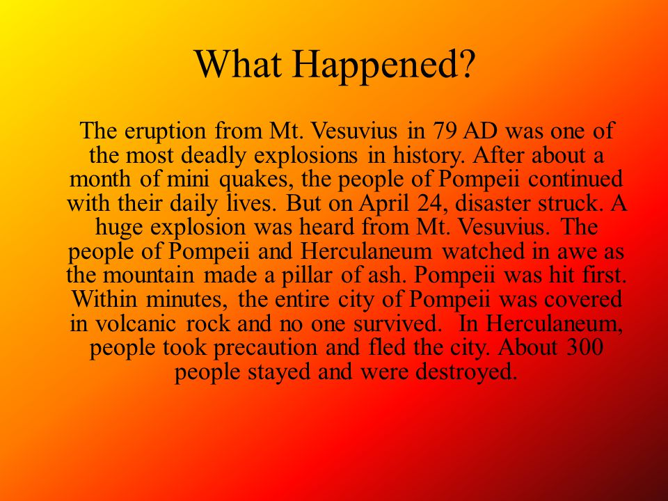 What Happened? The eruption from Mt. Vesuvius in 79 AD was one of the most deadly explosions in history. After about a month of mini quakes, the peopl