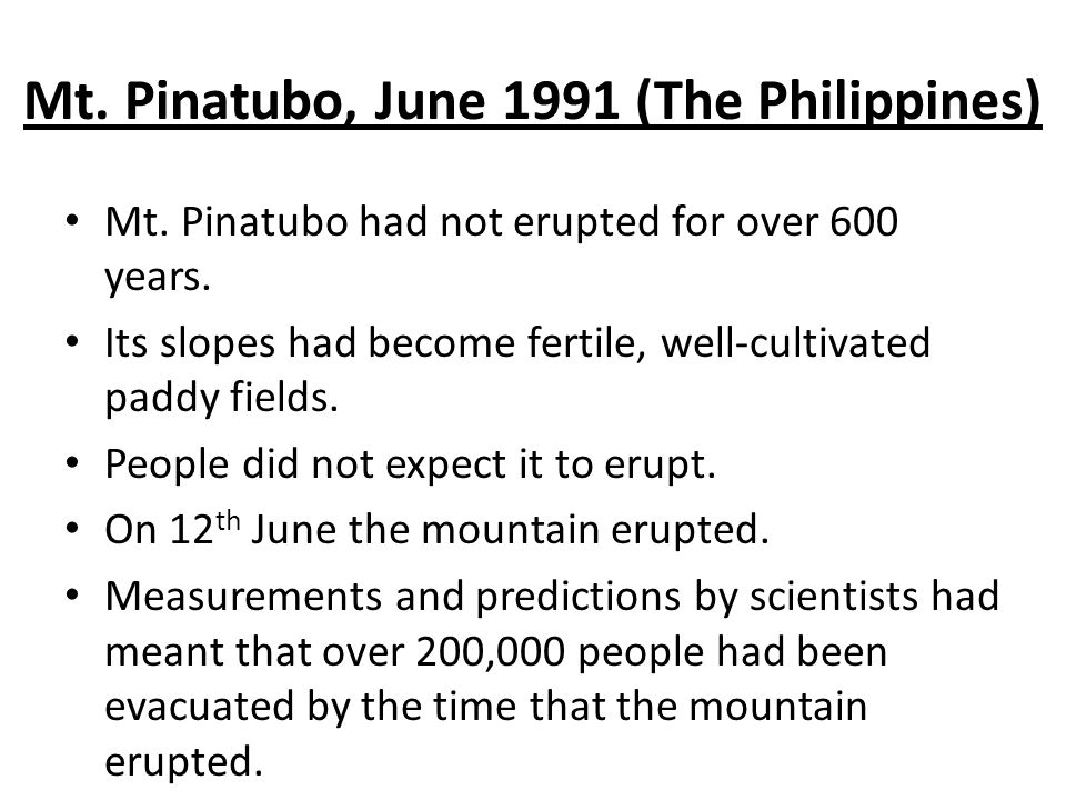 Mt. Pinatubo, June 1991 (The Philippines) Mt. Pinatubo had not erupted for over 600 years. Its slopes had become fertile, well-cultivated paddy fields