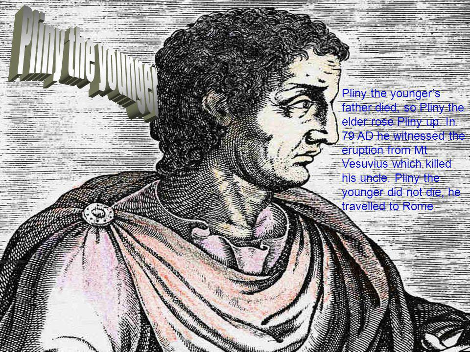 Pliny the younger's father died, so Pliny the elder rose Pliny up. In 79 AD he witnessed the eruption from Mt Vesuvius which killed his uncle. Pliny t