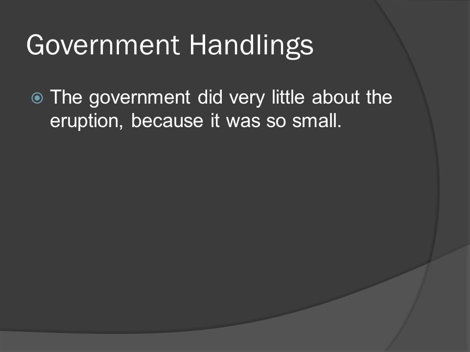 Government Handlings  The government did very little about the eruption, because it was so small.