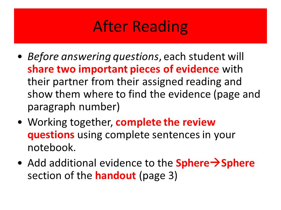 After Reading Before answering questions, each student will share two important pieces of evidence with their partner from their assigned reading and show them where to find the evidence (page and paragraph number) Working together, complete the review questions using complete sentences in your notebook.