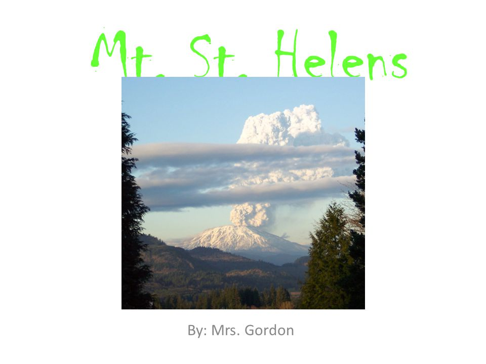 Mt. St. Helens By: Mrs. Gordon