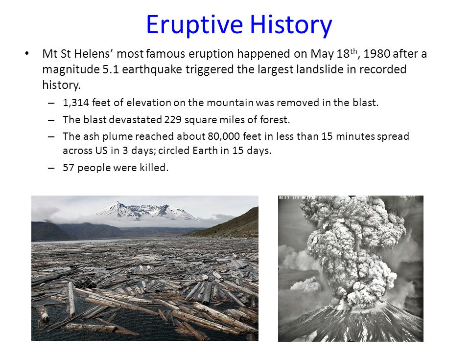 Eruptive History Mt St Helens' most famous eruption happened on May 18 th, 1980 after a magnitude 5.1 earthquake triggered the largest landslide in recorded history.