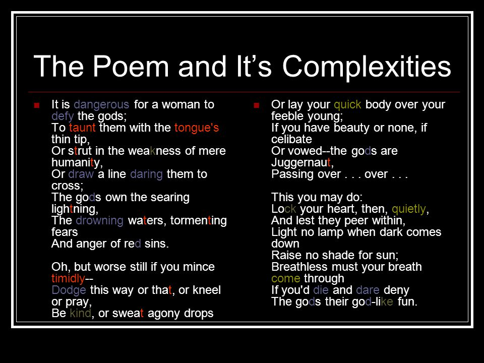 The Poem and It's Complexities It is dangerous for a woman to defy the gods; To taunt them with the tongue's thin tip, Or strut in the weakness of mer