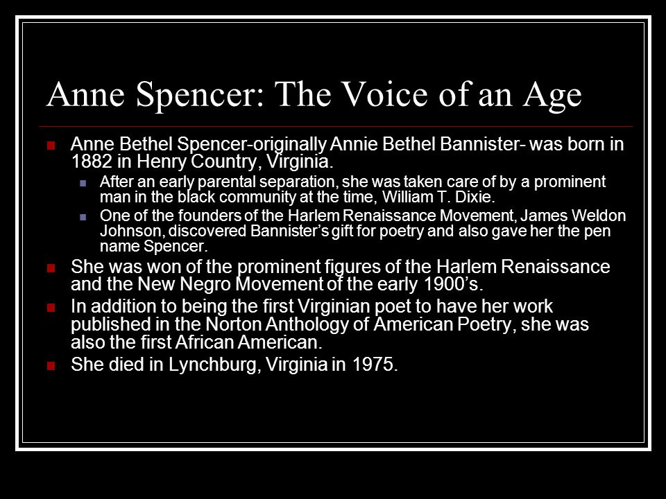 Anne Spencer: The Voice of an Age Anne Bethel Spencer-originally Annie Bethel Bannister- was born in 1882 in Henry Country, Virginia. After an early p