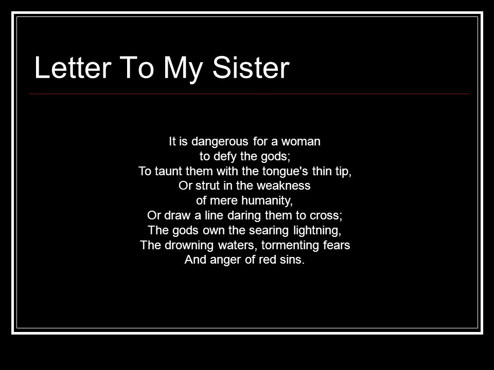 Letter To My Sister It is dangerous for a woman to defy the gods; To taunt them with the tongue's thin tip, Or strut in the weakness of mere humanity,