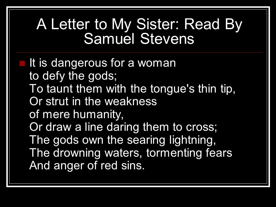 A Letter to My Sister: Read By Samuel Stevens It is dangerous for a woman to defy the gods; To taunt them with the tongue's thin tip, Or strut in the