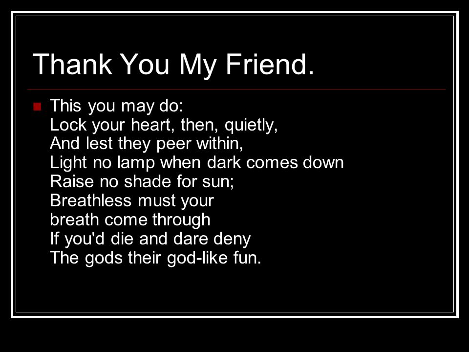 Thank You My Friend. This you may do: Lock your heart, then, quietly, And lest they peer within, Light no lamp when dark comes down Raise no shade for