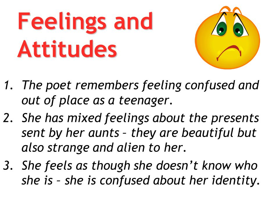 Feelings and Attitudes 1.The poet remembers feeling confused and out of place as a teenager. 2.She has mixed feelings about the presents sent by her a