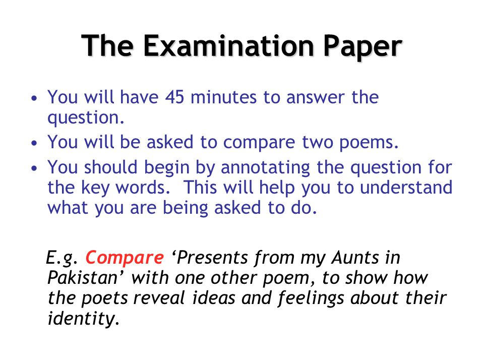 The Examination Paper You will have 45 minutes to answer the question. You will be asked to compare two poems. You should begin by annotating the ques
