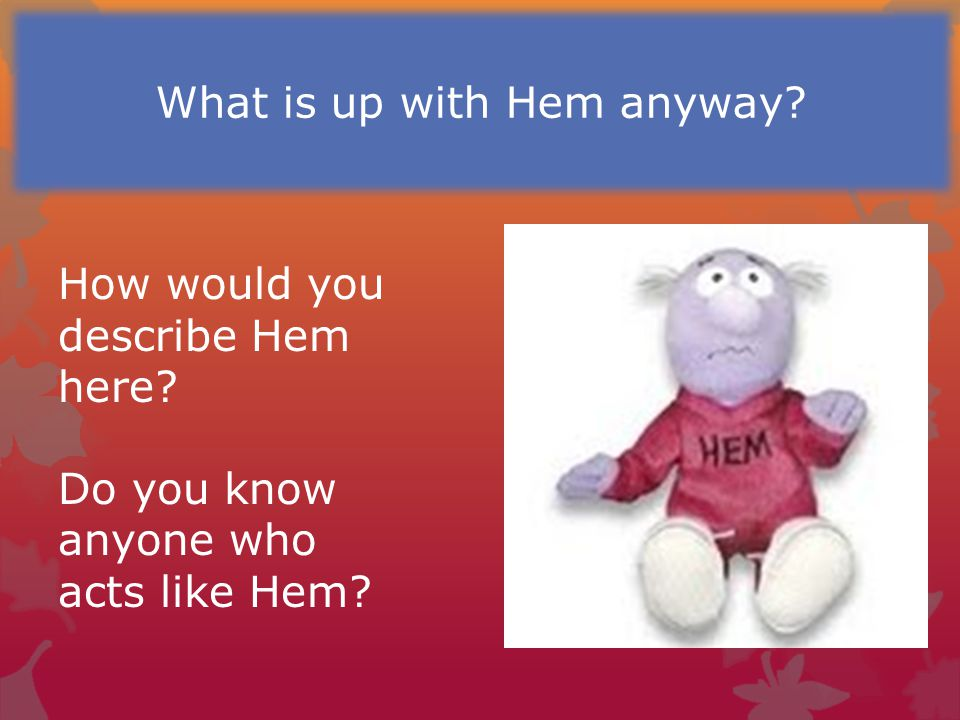 How would you describe Hem here? Do you know anyone who acts like Hem? What is up with Hem anyway?