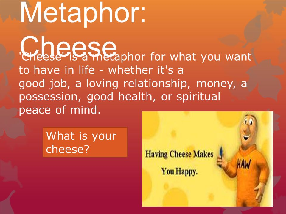 Metaphor: Cheese Cheese is a metaphor for what you want to have in life - whether it s a good job, a loving relationship, money, a possession, good health, or spiritual peace of mind.