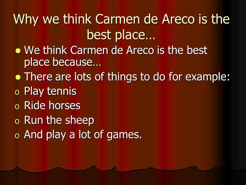 Why we think Carmen de Areco is the best place… We think Carmen de Areco is the best place because… We think Carmen de Areco is the best place because… There are lots of things to do for example: There are lots of things to do for example: o Play tennis o Ride horses o Run the sheep o And play a lot of games.