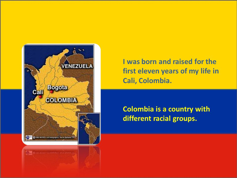 I was born and raised for the first eleven years of my life in Cali, Colombia. Colombia is a country with different racial groups.