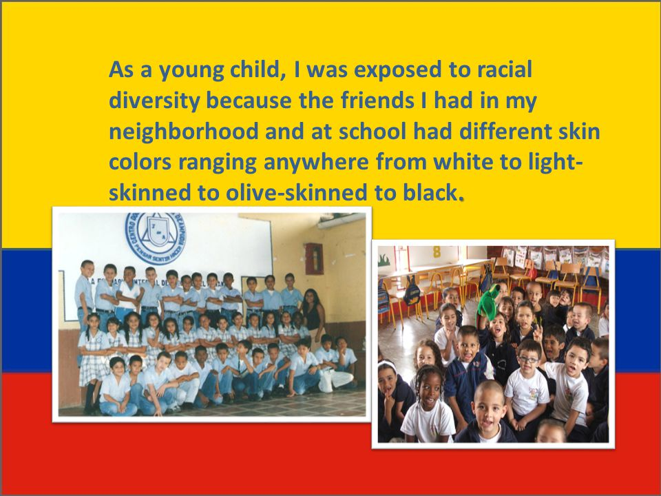 . As a young child, I was exposed to racial diversity because the friends I had in my neighborhood and at school had different skin colors ranging anywhere from white to light- skinned to olive-skinned to black.