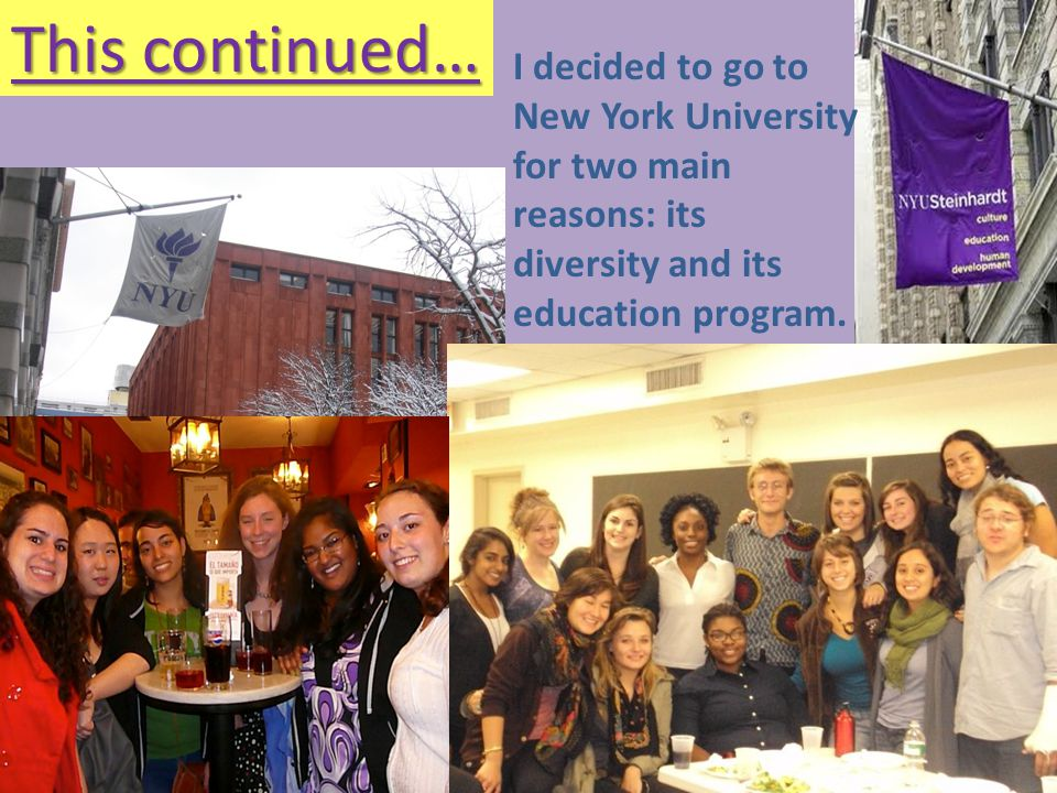This continued… I decided to go to New York University for two main reasons: its diversity and its education program.
