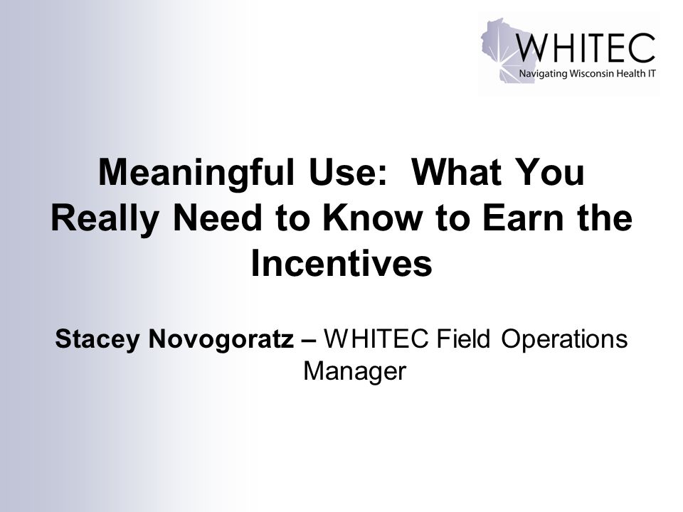 Meaningful Use: What You Really Need to Know to Earn the Incentives Stacey Novogoratz – WHITEC Field Operations Manager