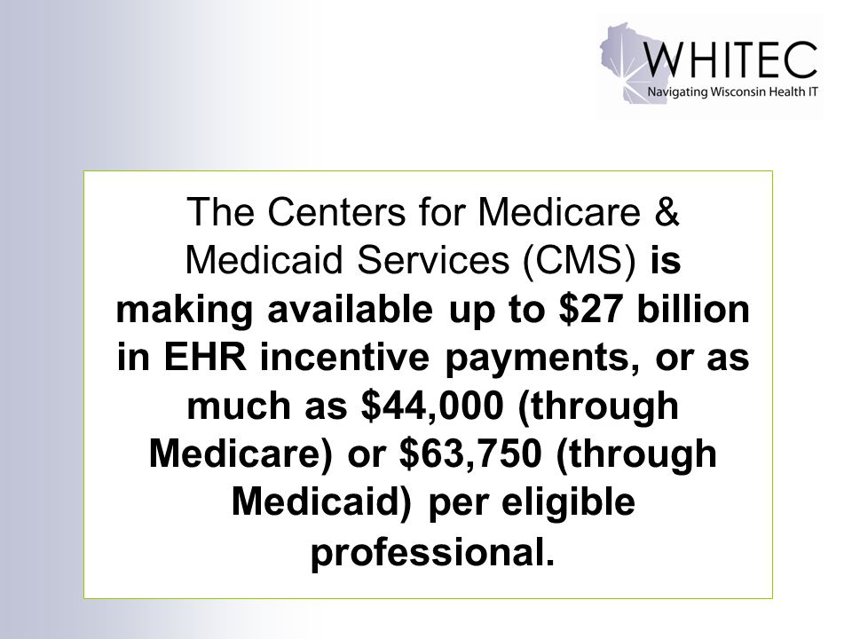 15 The Centers for Medicare & Medicaid Services (CMS) is making available up to $27 billion in EHR incentive payments, or as much as $44,000 (through Medicare) or $63,750 (through Medicaid) per eligible professional.