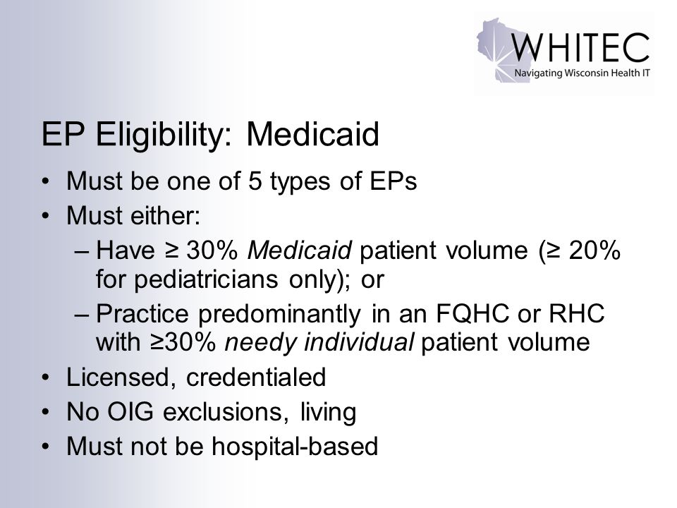 EP Eligibility: Medicaid Must be one of 5 types of EPs Must either: –Have ≥ 30% Medicaid patient volume (≥ 20% for pediatricians only); or –Practice predominantly in an FQHC or RHC with ≥30% needy individual patient volume Licensed, credentialed No OIG exclusions, living Must not be hospital-based