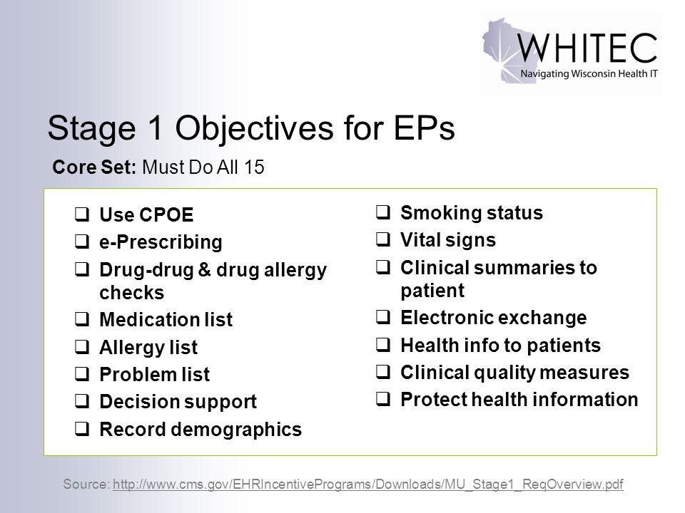 26  Use CPOE  e-Prescribing  Drug-drug & drug allergy checks  Medication list  Allergy list  Problem list  Decision support  Record demographics Source: http://www.cms.gov/EHRIncentivePrograms/Downloads/MU_Stage1_ReqOverview.pdf Core Set: Must Do All 15  Smoking status  Vital signs  Clinical summaries to patient  Electronic exchange  Health info to patients  Clinical quality measures  Protect health information Stage 1 Objectives for EPs