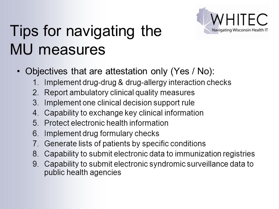 Tips for navigating the MU measures Objectives that are attestation only (Yes / No): 1.Implement drug-drug & drug-allergy interaction checks 2.Report ambulatory clinical quality measures 3.Implement one clinical decision support rule 4.Capability to exchange key clinical information 5.Protect electronic health information 6.Implement drug formulary checks 7.Generate lists of patients by specific conditions 8.Capability to submit electronic data to immunization registries 9.Capability to submit electronic syndromic surveillance data to public health agencies