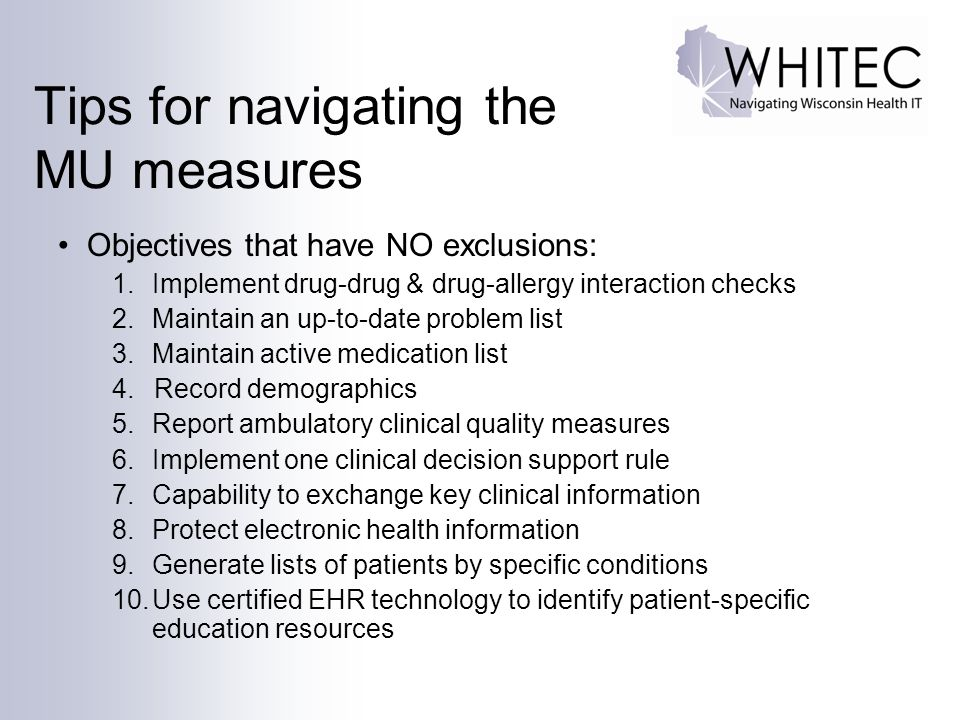 Tips for navigating the MU measures Objectives that have NO exclusions: 1.Implement drug-drug & drug-allergy interaction checks 2.Maintain an up-to-date problem list 3.Maintain active medication list 4.Record demographics 5.Report ambulatory clinical quality measures 6.Implement one clinical decision support rule 7.Capability to exchange key clinical information 8.Protect electronic health information 9.Generate lists of patients by specific conditions 10.Use certified EHR technology to identify patient-specific education resources