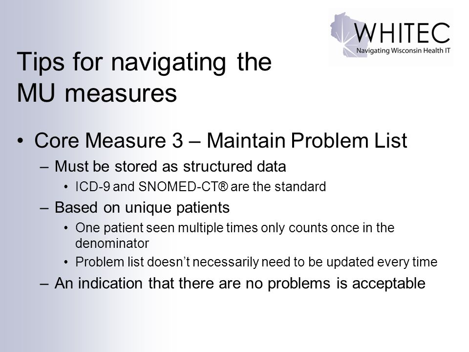 Tips for navigating the MU measures Core Measure 3 – Maintain Problem List –Must be stored as structured data ICD-9 and SNOMED-CT® are the standard –Based on unique patients One patient seen multiple times only counts once in the denominator Problem list doesn't necessarily need to be updated every time –An indication that there are no problems is acceptable