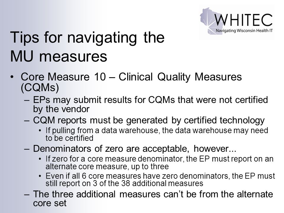 Tips for navigating the MU measures Core Measure 10 – Clinical Quality Measures (CQMs) –EPs may submit results for CQMs that were not certified by the vendor –CQM reports must be generated by certified technology If pulling from a data warehouse, the data warehouse may need to be certified –Denominators of zero are acceptable, however...